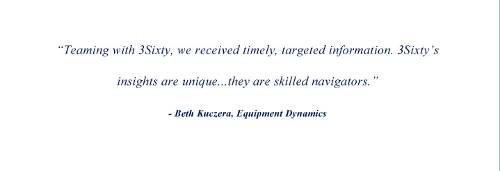 Teaming with 3Sixty, we received timely, targeted information. 3Sixty's insights are unique. They are skilled navigators. Beth Kuczera, Equipment Dynamics